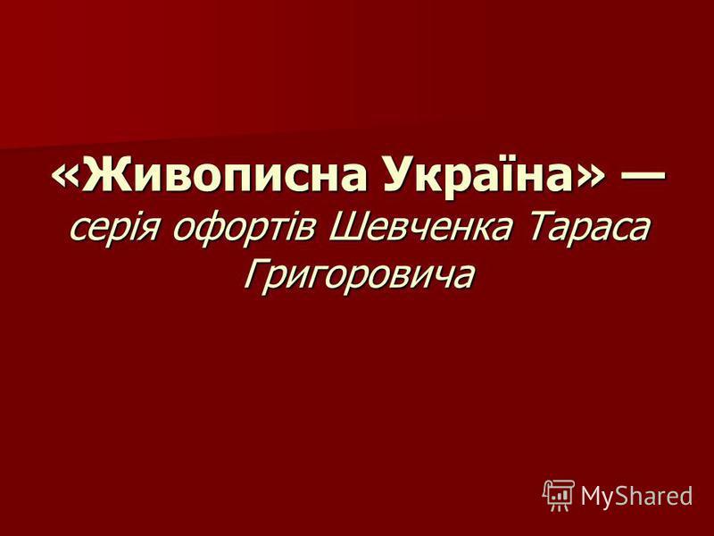 «Живописна Україна» серія офортів Шевченка Тараса Григоровича