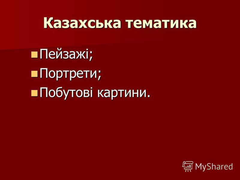 Казахська тематика Пейзажі; Пейзажі; Портрети; Портрети; Побутові картини. Побутові картини.