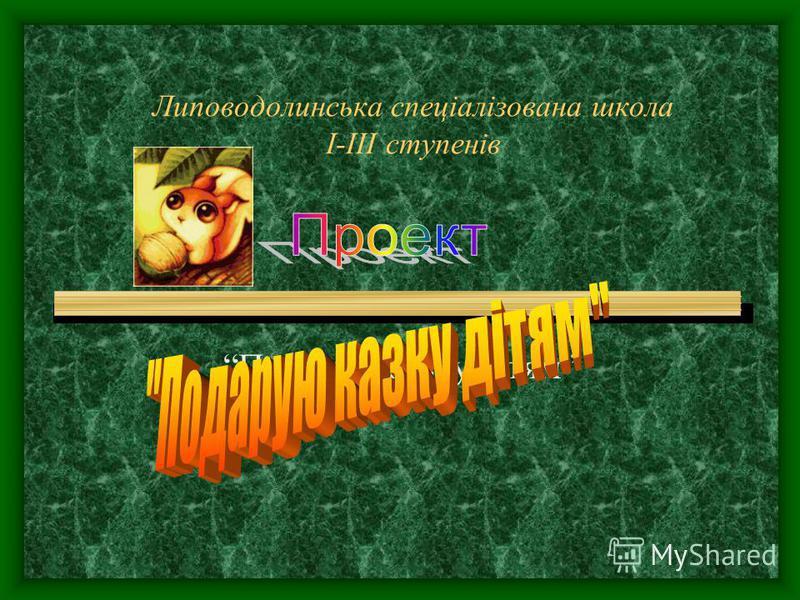 Липоводолинська спеціалізована школа І-ІІІ ступенів Подарую казку дітям