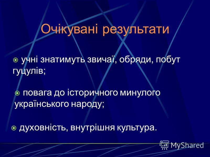 Очікувані результати учні знатимуть звичаї, обряди, побут гуцулів; повага до історичного минулого українського народу; духовність, внутрішня культура.