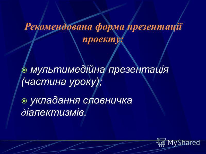 Рекомендована форма презентації проекту: мультимедійна презентація (частина уроку); укладання словничка д іалектизмів.