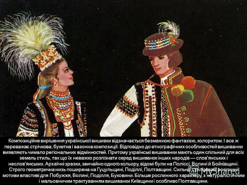 Композиційне вирішення української вишивки відзначається безмежною фантазією, колоритом. І все ж переважає стрічкова, букетна і вазонна композиції. Відповідно до етнографічних особливостей вишиванки виявляють чимало регіональних відмінностей. Притому