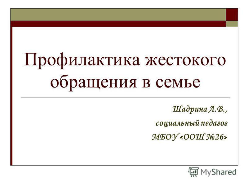 Профилактика жестокого обращения в семье Шадрина Л.В., социальный педагог МБОУ «ООШ 26»