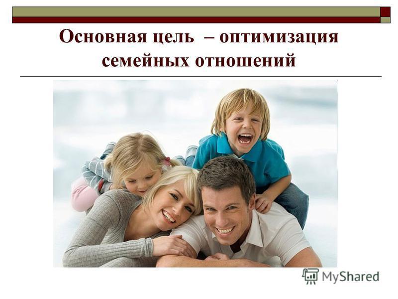 Основная цель – оптимизация семейных отношений