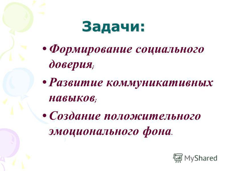 Задачи: Формирование социального доверия ; Развитие коммуникативных навыков ; Создание положительного эмоционального фона.
