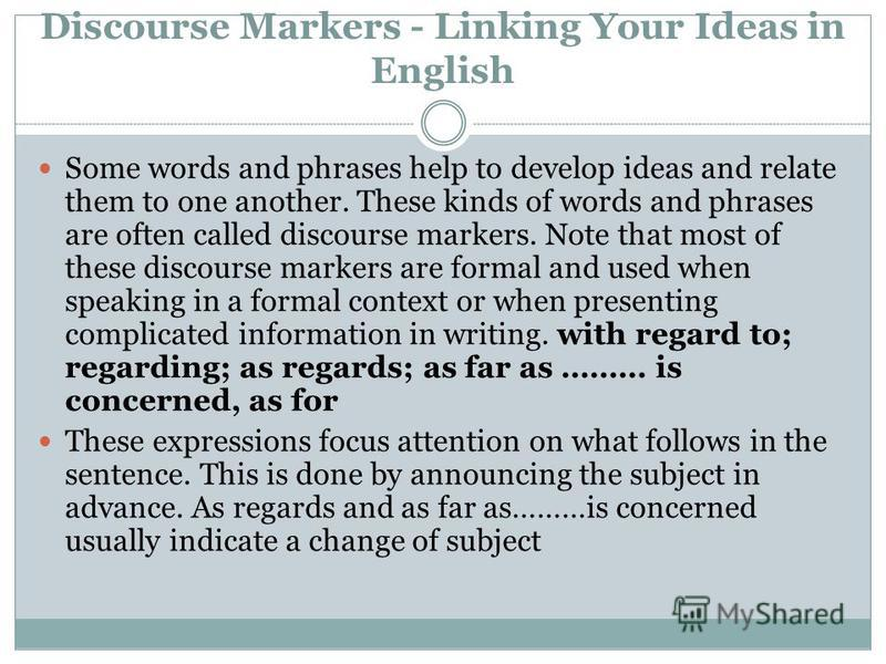 Discourse Markers - Linking Your Ideas in English Some words and phrases help to develop ideas and relate them to one another. These kinds of words and phrases are often called discourse markers. Note that most of these discourse markers are formal a