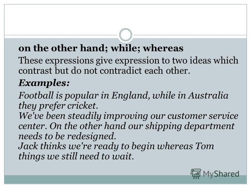 on the other hand; while; whereas These expressions give expression to two ideas which contrast but do not contradict each other. Examples: Football is popular in England, while in Australia they prefer cricket. We've been steadily improving our cust