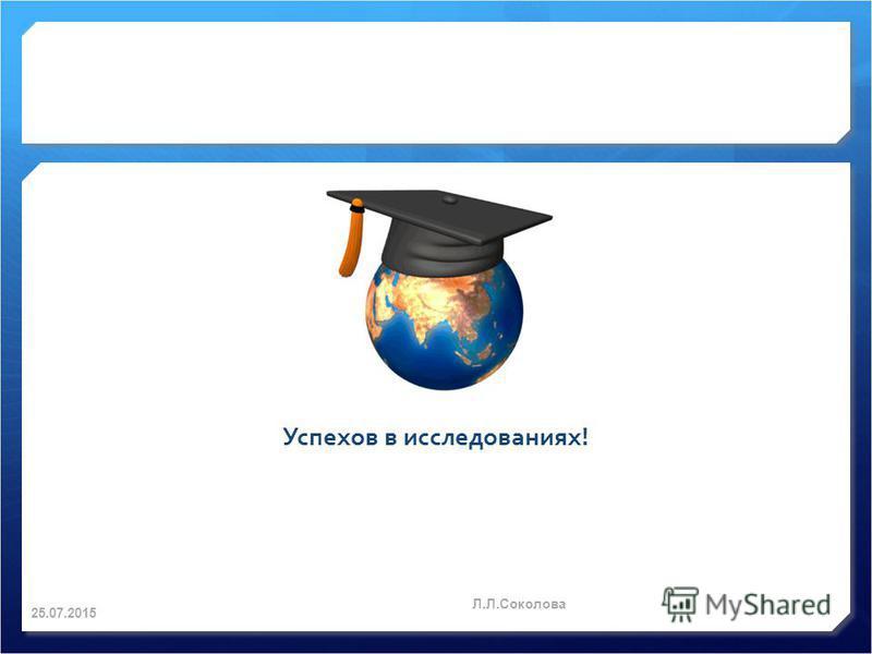 Успехов в исследованиях! 25.07.2015 Л.Л.Соколова