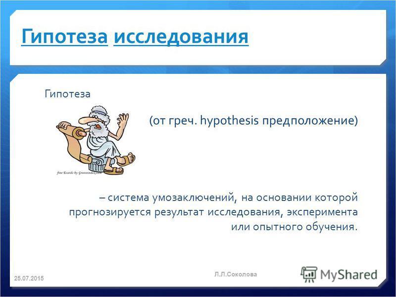 Гипотеза Гипотеза исследования Гипотеза (от греч. hypothesis предположение) – система умозаключений, на основании которой прогнозируется результат исследования, эксперимента или опытного обучения. 25.07.2015 Л.Л.Соколова