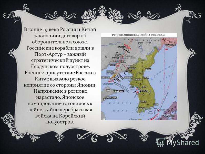 В конце 19 века Россия и Китай заключили договор об оборонительном союзе. Российские корабли вошли в Порт-Артур – важный стратегический пункт на Ляодунском полуострове. Военное присутствие России в Китае вызвало резкое неприятие со стороны Японии. На