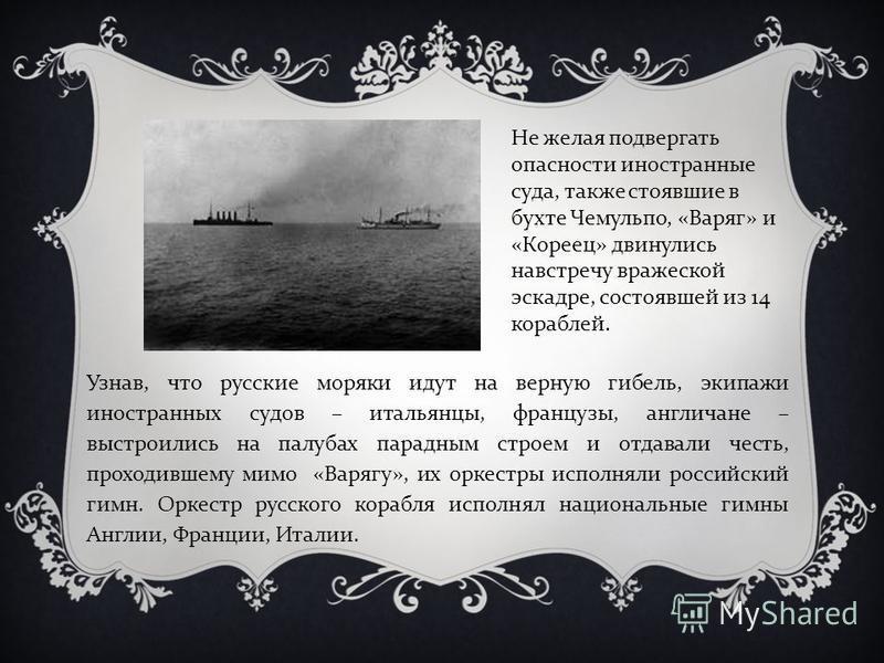 Узнав, что русские моряки идут на верную гибель, экипажи иностранных судов – итальянцы, французы, англичане – выстроились на палубах парадным строем и отдавали честь, проходившему мимо «Варягу», их оркестры исполняли российский гимн. Оркестр русского