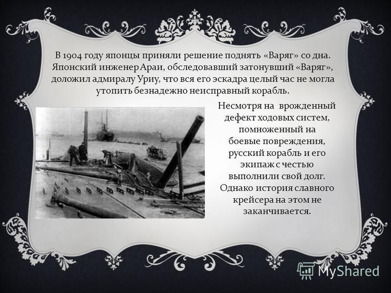 В 1904 году японцы приняли решение поднять «Варяг» со дна. Японский инженер Араи, обследовавший затонувший «Варяг», доложил адмиралу Уриу, что вся его эскадра целый час не могла утопить безнадежно неисправный корабль. Несмотря на врожденный дефект хо