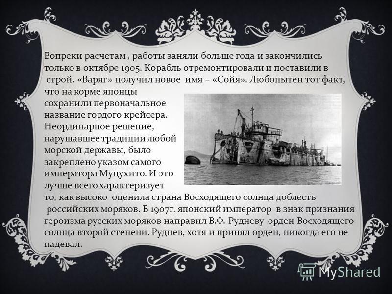 Вопреки расчетам, работы заняли больше года и закончились только в октябре 1905. Корабль отремонтировали и поставили в строй. «Варяг» получил новое имя – «Сойя». Любопытен тот факт, что на корме японцы сохранили первоначальное название гордого крейсе