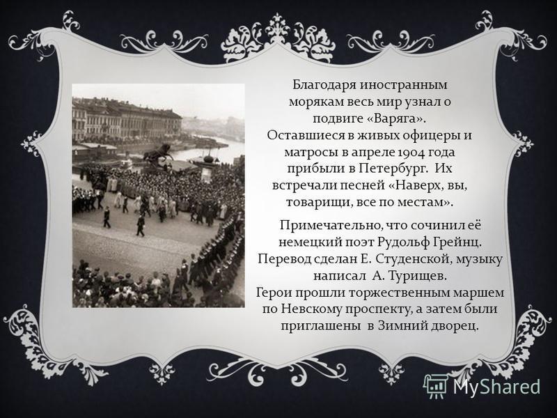 Благодаря иностранным морякам весь мир узнал о подвиге «Варяга». Оставшиеся в живых офицеры и матросы в апреле 1904 года прибыли в Петербург. Их встречали песней «Наверх, вы, товарищи, все по местам». Примечательно, что сочинил её немецкий поэт Рудол