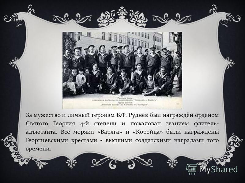 За мужество и личный героизм В. Ф. Руднев был награждён орденом Святого Георгия 4- й степени и пожалован званием флигель - адъютанта. Все моряки « Варяга » и « Корейца » были награждены Георгиевскими крестами - высшими солдатскими наградами того врем