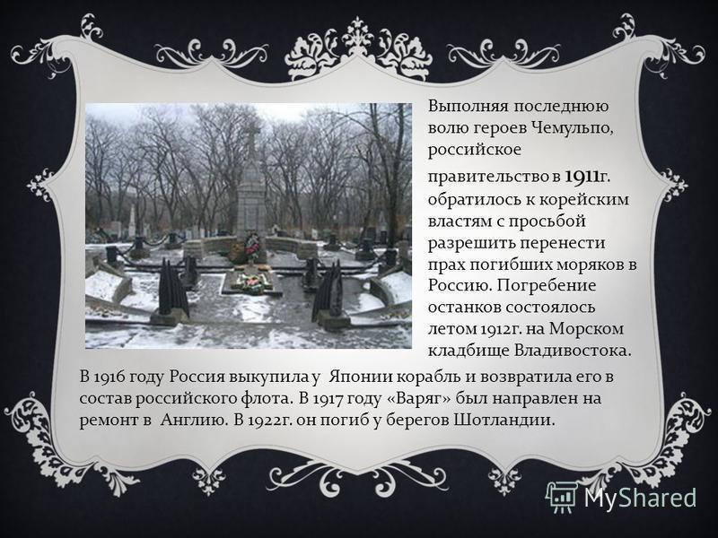 Выполняя последнюю волю героев Чемульпо, российское правительство в 1911 г. обратилось к корейским властям с просьбой разрешить перенести прах погибших моряков в Россию. Погребение останков состоялось летом 1912 г. на Морском кладбище Владивостока. В
