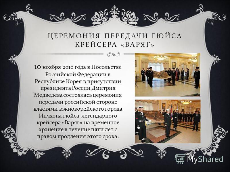 ЦЕРЕМОНИЯ ПЕРЕДАЧИ ГЮЙСА КРЕЙСЕРА « ВАРЯГ » 10 ноября 2010 года в Посольстве Российской Федерации в Республике Корея в присутствии президента России Дмитрия Медведева состоялась церемония передачи российской стороне властями южнокорейского города Инч