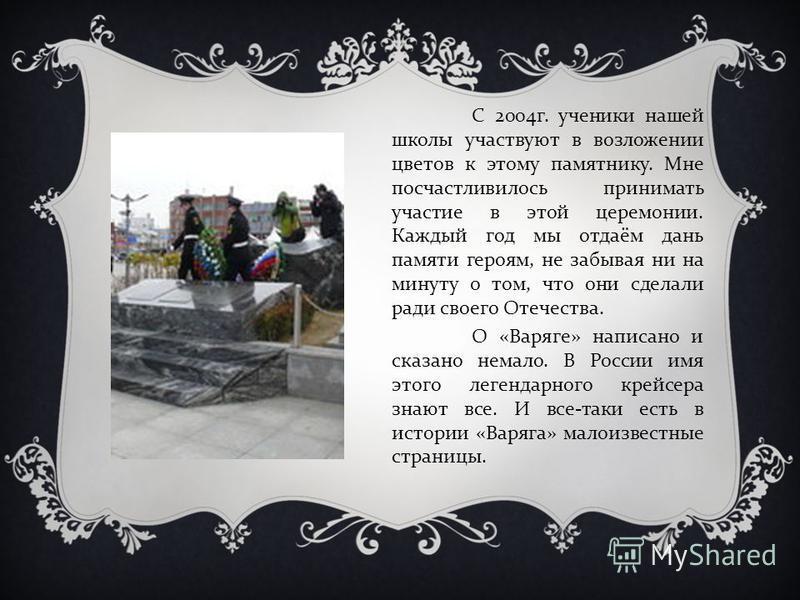 С 2004 г. ученики нашей школы участвуют в возложении цветов к этому памятнику. Мне посчастливилось принимать участие в этой церемонии. Каждый год мы отдаём дань памяти героям, не забывая ни на минуту о том, что они сделали ради своего Отечества. О «