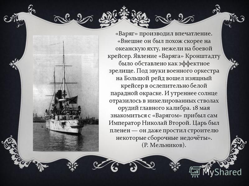 «Варяг» производил впечатление. «Внешне он был похож скорее на океанскую яхту, нежели на боевой крейсер. Явление «Варяга» Кронштадту было обставлено как эффектное зрелище. Под звуки военного оркестра на Большой рейд вошел изящный крейсер в ослепитель