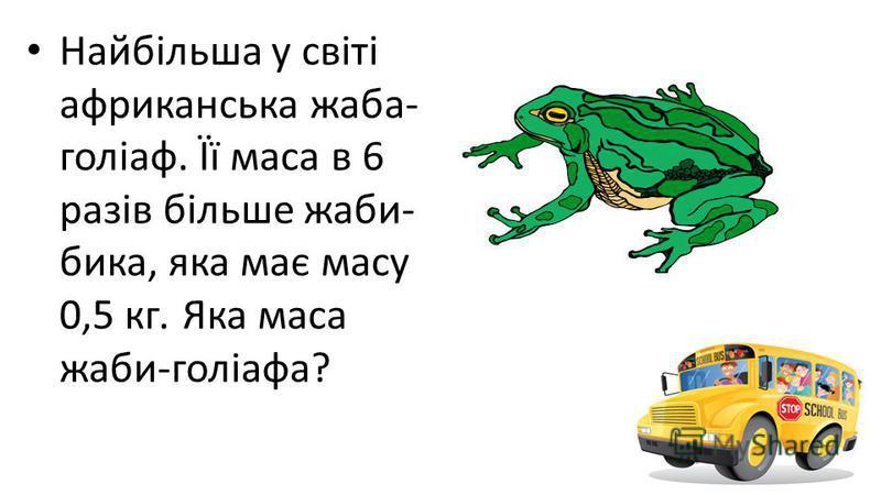 Найбільша у світі африканська жаба- голіаф. Її маса в 6 разів більше жаби- бика, яка має масу 0,5 кг. Яка маса жаби-голіафа?