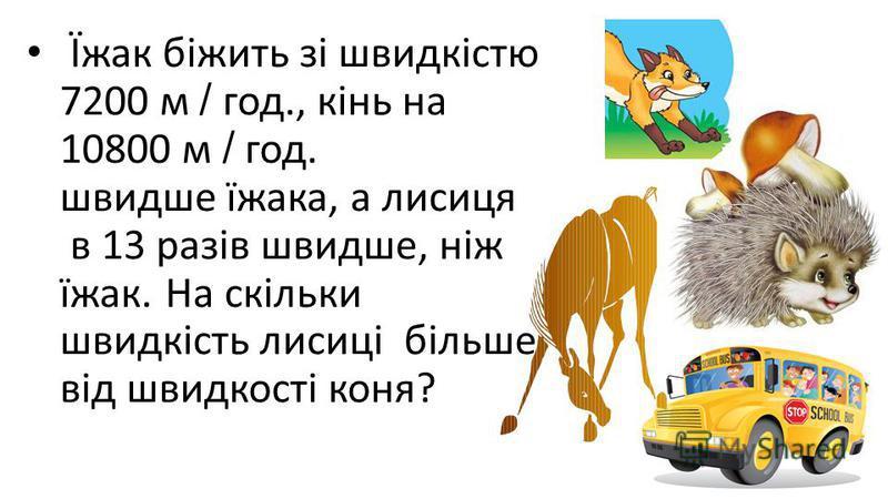 Їжак біжить зі швидкістю 7200 м / год., кінь на 10800 м / год. швидше їжака, а лисиця в 13 разів швидше, ніж їжак. На скільки швидкість лисиці більше від швидкості коня?