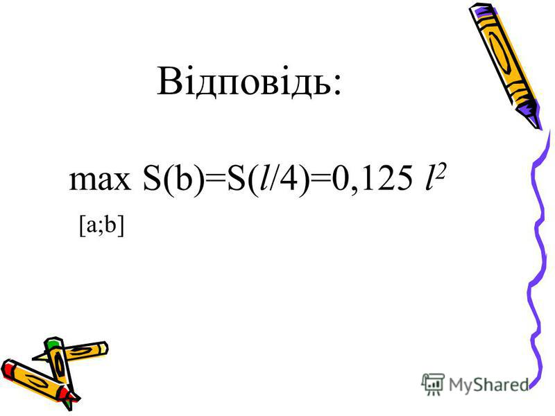 Відповідь: max S(b)=S(l/4)=0,125 l 2 [a;b]