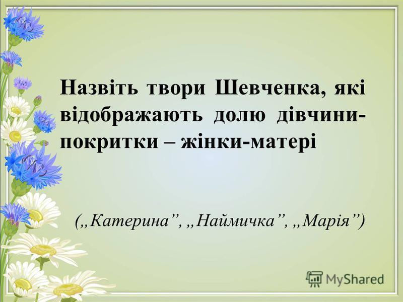 Назвіть твори Шевченка, які відображають долю дівчини- покритки – жінки-матері (Катерина, Наймичка, Марія)