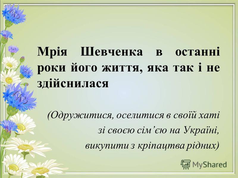 Мрія Шевченка в останні роки його життя, яка так і не здійснилася (Одружитися, оселитися в своїй хаті зі своєю сімєю на Україні, викупити з кріпацтва рідних)