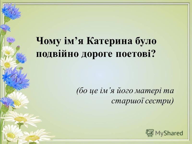 Чому імя Катерина було подвійно дороге поетові? (бо це імя його матері та старшої сестри)