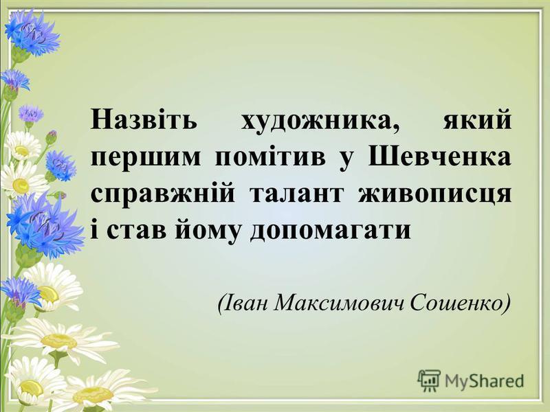 Назвіть художника, який першим помітив у Шевченка справжній талант живописця і став йому допомагати (Іван Максимович Сошенко)