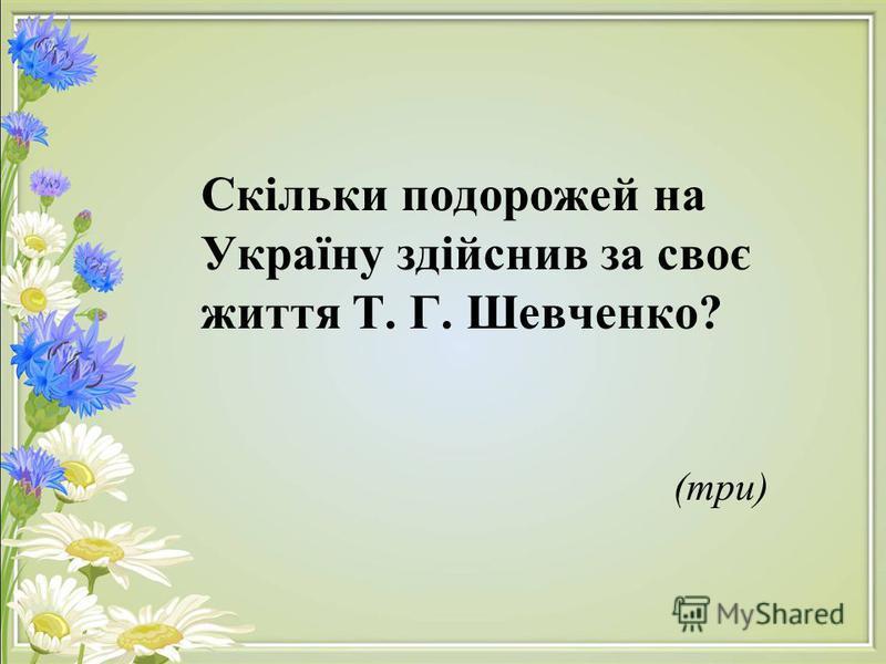 Скільки подорожей на Україну здійснив за своє життя Т. Г. Шевченко? (три)