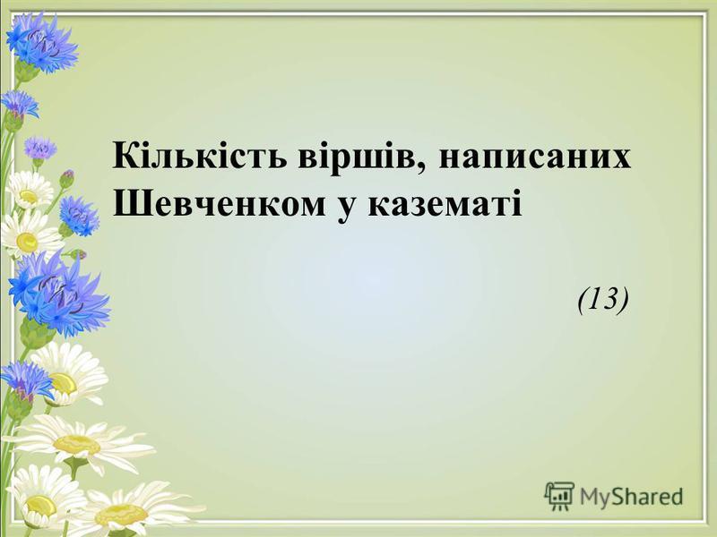 Кількість віршів, написаних Шевченком у казематі (13)