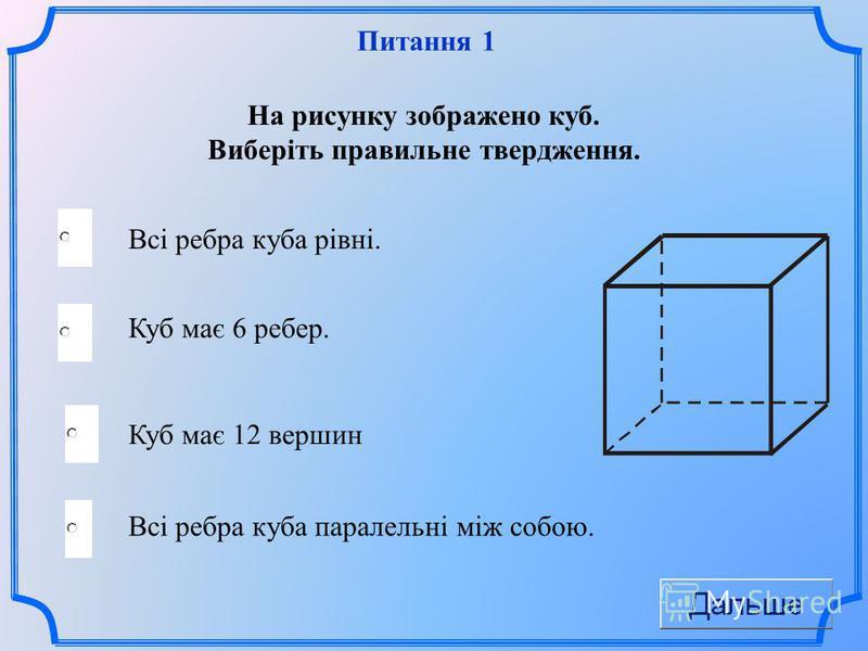 Питання 1 Куб має 6 ребер. Всі ребра куба паралельні між собою. На рисунку зображено куб. Виберіть правильне твердження. Куб має 12 вершин Всі ребра куба рівні.