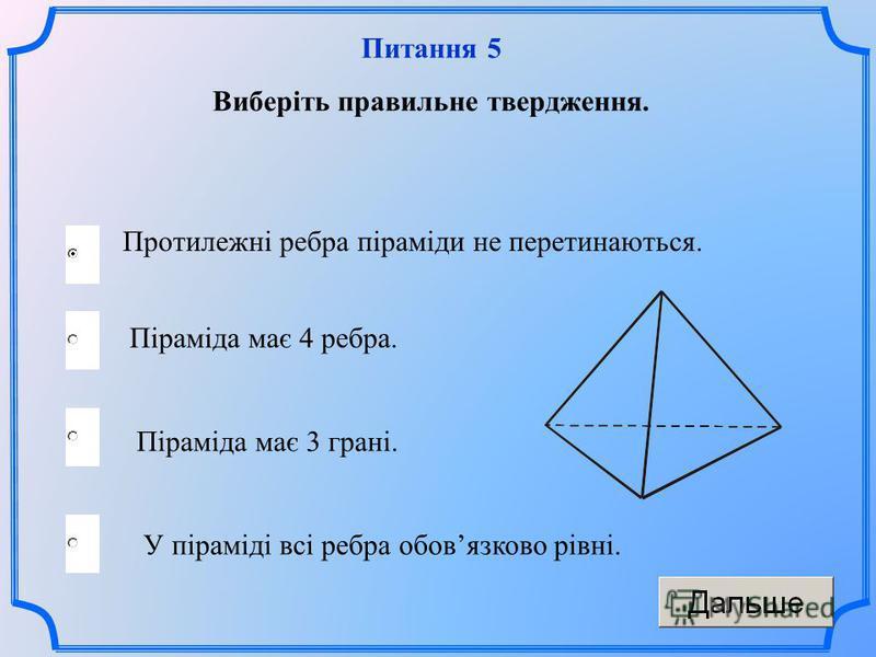 Протилежні ребра піраміди не перетинаються. Піраміда має 3 грані. У піраміді всі ребра обовязково рівні. Піраміда має 4 ребра. Питання 5 Виберіть правильне твердження.