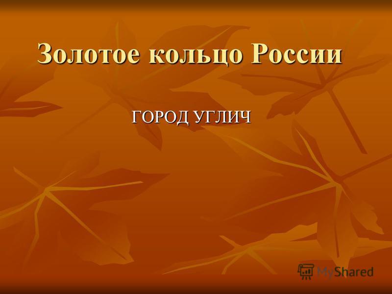 Золотое кольцо России ГОРОД УГЛИЧ