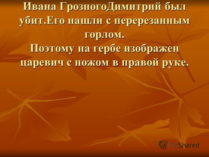 Герб Углича.8-летний царевич-младший сын Ивана Грозного Димитрий был убит.Его нашли с перерезанным горлом. Поэтому на гербе изображен царевич с ножом в правой руке.