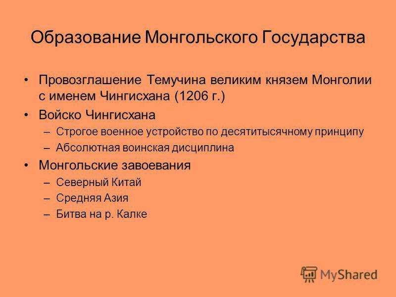 Образование Монгольского Государства Провозглашение Темучина великим князем Монголии с именем Чингисхана (1206 г.) Войско Чингисхана –Строгое военное устройство по десятитысячному принципу –Абсолютная воинская дисциплина Монгольские завоевания –Север