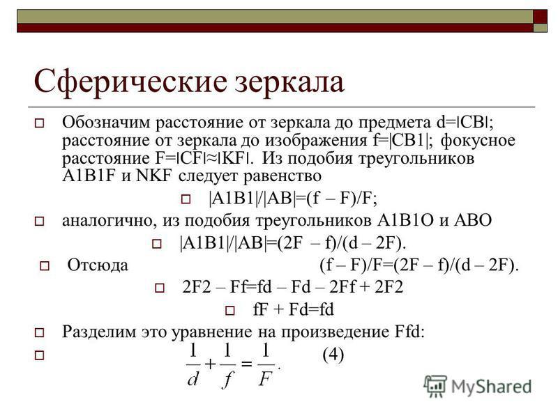 Сферические зеркала Обозначим расстояние от зеркала до предмета d=׀СВ׀; расстояние от зеркала до изображения f=|СB1|; фокусное расстояние F=׀CF׀׀KF׀. Из подобия треугольников А1В1F и NKF следует равенство |A1B1|/|AB|=(f – F)/F; аналогично, из подобия