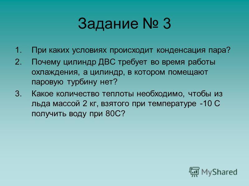 Задание 3 1. При каких условиях происходит конденсация пара? 2. Почему цилиндр ДВС требует во время работы охлаждения, а цилиндр, в котором помещают паровую турбину нет? 3. Какое количество теплоты необходимо, чтобы из льда массой 2 кг, взятого при т