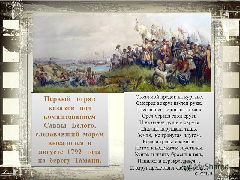Первый отряд казаков под командованием Саввы Белого, следовавший морем высадился в августе 1792 года на берегу Тамани. Стоял мой предок на кургане, Смотрел вокруг из-под руки. Плескались волны на лимане Орел чертил свои круги. И не одной души в округ
