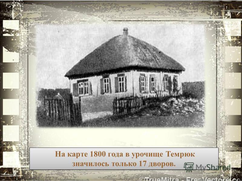На карте 1800 года в урочище Темрюк значилось только 17 дворов. На карте 1800 года в урочище Темрюк значилось только 17 дворов.