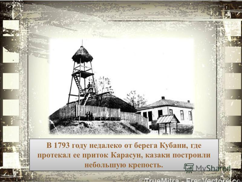В 1793 году недалеко от берега Кубани, где протекал ее приток Карасун, казаки построили небольшую крепость.