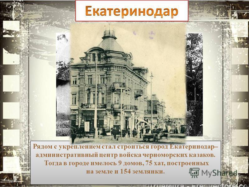 Рядом с укреплением стал строиться город Екатеринодар– административный центр войска черноморских казаков. Тогда в городе имелось 9 домов, 75 хат, построенных на земле и 154 землянки. Рядом с укреплением стал строиться город Екатеринодар– администрат