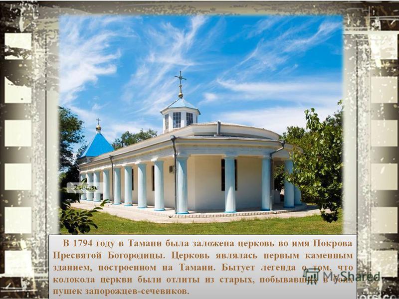 В 1794 году в Тамани была заложена церковь во имя Покрова Пресвятой Богородицы. Церковь являлась первым каменным зданием, построенном на Тамани. Бытует легенда о том, что колокола церкви были отлиты из старых, побывавших в боях пушек запорожцев-сечев