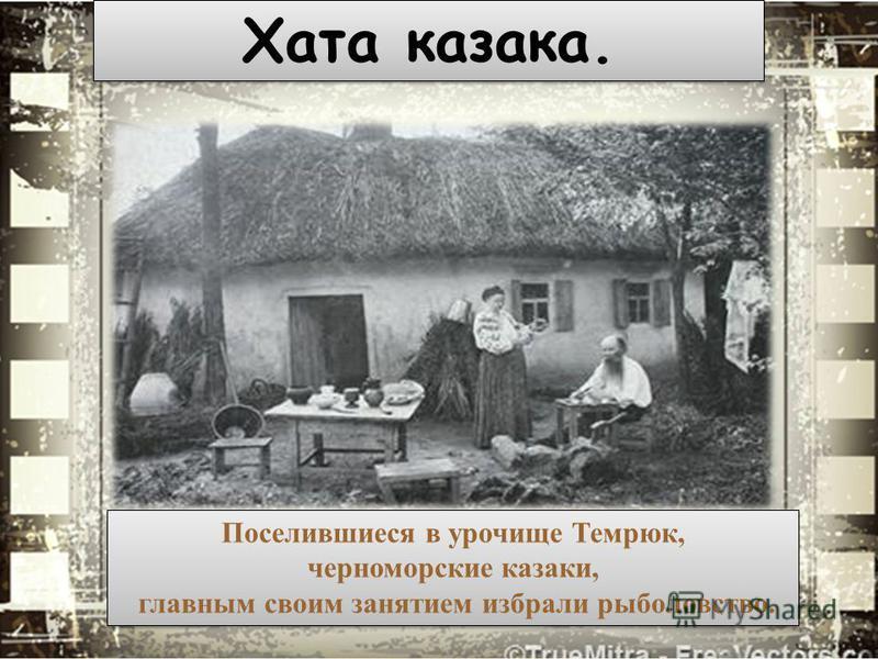 Хата казака. Поселившиеся в урочище Темрюк, черноморские казаки, главным своим занятием избрали рыболовство. Поселившиеся в урочище Темрюк, черноморские казаки, главным своим занятием избрали рыболовство.
