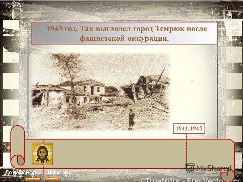 1943 год. Так выглядел город Темрюк после фашистской оккупации. До нашей эры Наша эра 1941-1945