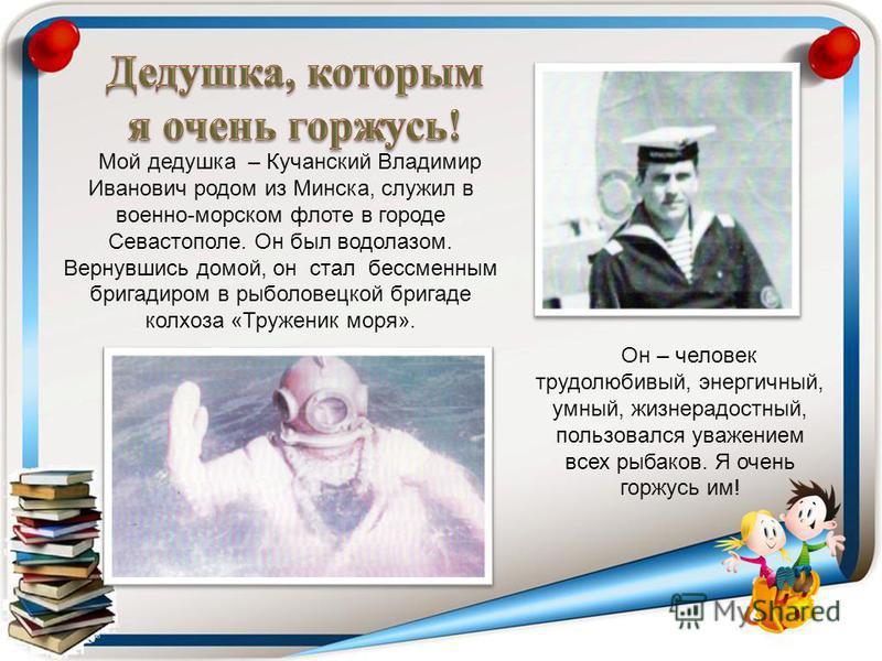 Мой дедушка – Кучанский Владимир Иванович родом из Минска, служил в военно-морском флоте в городе Севастополе. Он был водолазом. Вернувшись домой, он стал бессменным бригадиром в рыболовецкой бригаде колхоза «Труженик моря». Он – человек трудолюбивый