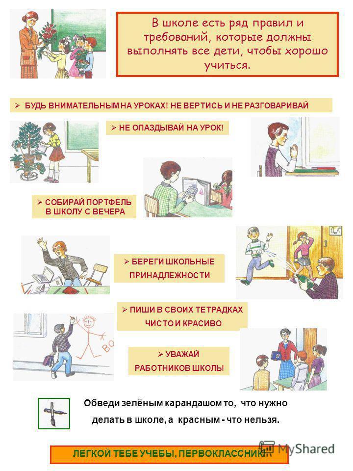 В школе есть ряд правил и требований, которые должны выполнять все дети, чтобы хорошо учиться. НЕ ОПАЗДЫВАЙ НА УРОК! БЕРЕГИ ШКОЛЬНЫЕ ПРИНАДЛЕЖНОСТИ БУДЬ ВНИМАТЕЛЬНЫМ НА УРОКАХ! НЕ ВЕРТИСЬ И НЕ РАЗГОВАРИВАЙ ПИШИ В СВОИХ ТЕТРАДКАХ ЧИСТО И КРАСИВО УВАЖА