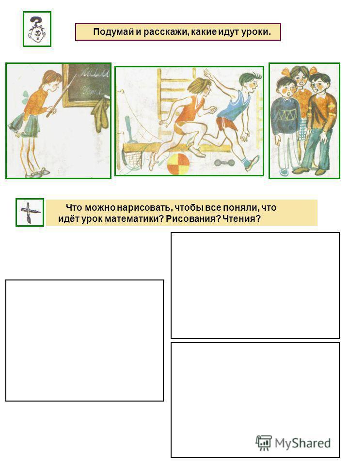 Подумай и расскажи, какие идут уроки. Что можно нарисовать, чтобы все поняли, что идёт урок математики? Рисования? Чтения?