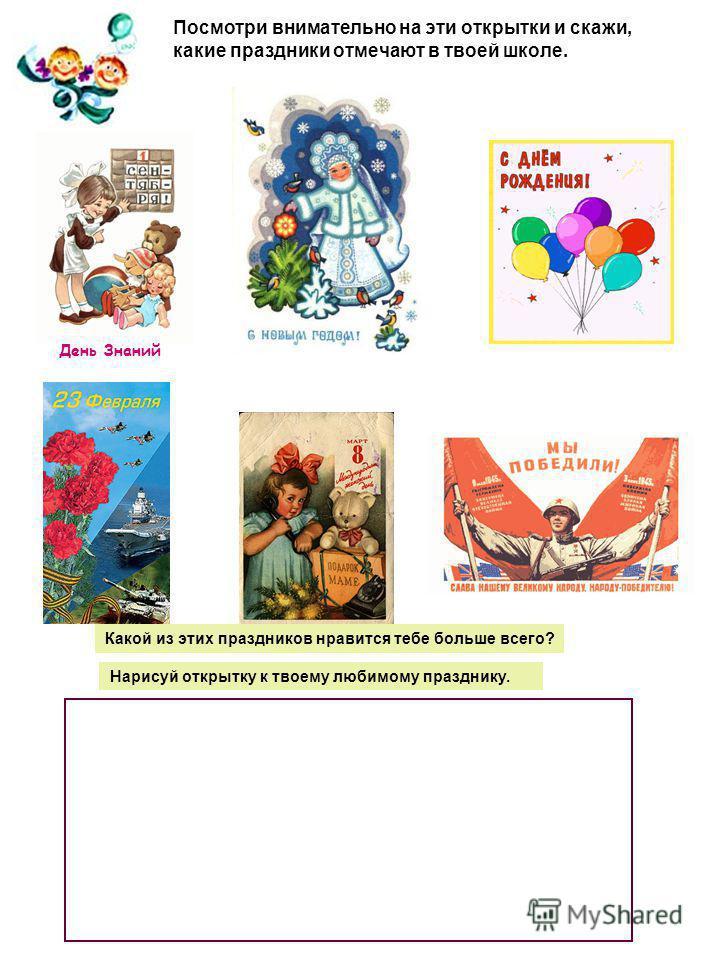 Посмотри внимательно на эти открытки и скажи, какие праздники отмечают в твоей школе. День Знаний Какой из этих праздников нравится тебе больше всего? Нарисуй открытку к твоему любимому празднику.